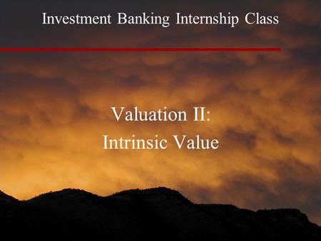 Investment Banking Internship Class Valuation II: Intrinsic Value.