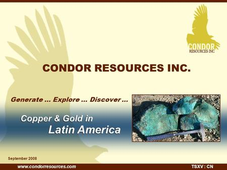 Www.condorresources.comTSXV : CN CONDOR RESOURCES INC. Generate... Explore... Discover … September 2008 Copper & Gold in Latin America Copper & Gold in.