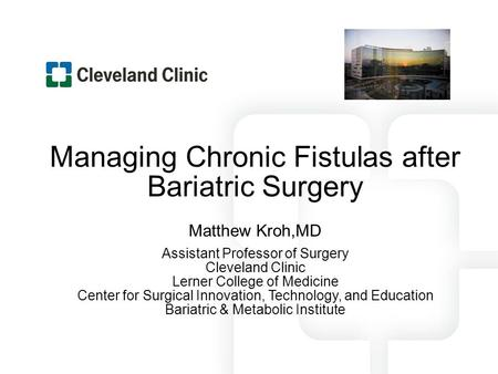 Managing Chronic Fistulas after Bariatric Surgery Matthew Kroh,MD Assistant Professor of Surgery Cleveland Clinic Lerner College of Medicine Center for.