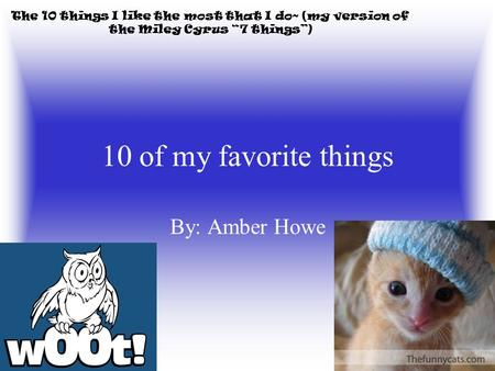 "10 of my favorite things By: Amber Howe The 10 things I like the most that I do~ (my version of the Miley Cyrus ""7 things"")"