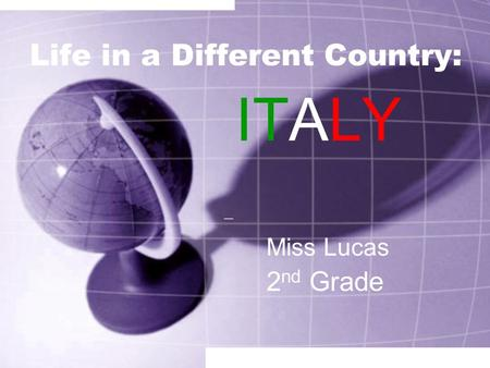 Life in a Different Country: ITALY 2 nd Grade Miss Lucas.
