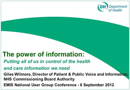 The power of information: Putting all of us in control of the health and care information we need Giles Wilmore, Director of Patient & Public Voice and.