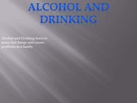 Alcohol and Drinking leads to many bad things and causes problems in a family.