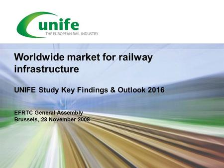 EFRTC General Assembly Brussels, 28 November 2008 Worldwide market for railway infrastructure UNIFE Study Key Findings & Outlook 2016.