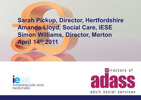 How to make the best use of reducing resources; a whole system approach Name:Sarah Pickup, Director, Hertfordshire & Amanda Lloyd, Social Care, iESE Date:14.