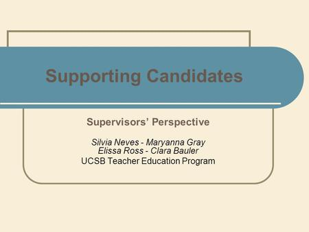 Supporting Candidates Supervisors' Perspective Silvia Neves - Maryanna Gray Elissa Ross - Clara Bauler UCSB Teacher Education Program.
