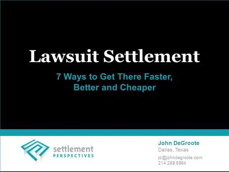 Lawsuit Settlement 7 Ways to Get There Faster, Better and Cheaper John DeGroote Dallas, Texas 214.288.6864.