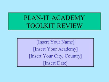 PLAN-IT ACADEMY TOOLKIT REVIEW [Insert Your Name] [Insert Your Academy] [Insert Your City, Country] [Insert Date]