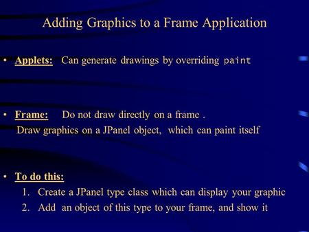 Adding Graphics to a Frame Application Applets: Can generate drawings by overriding paint Frame: Do not draw directly on a frame. Draw graphics on a JPanel.