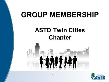 "1 GROUP MEMBERSHIP ASTD Twin Cities Chapter. What Our Members Say ""I was able to mentor other ASTD- TCC member and through that process raised my own."