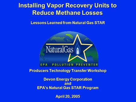 Installing Vapor Recovery Units to Reduce Methane Losses Lessons Learned from Natural Gas STAR Producers Technology Transfer Workshop Devon Energy Corporation.