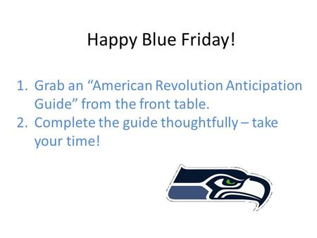 "Happy Blue Friday! 1.Grab an ""American Revolution Anticipation Guide"" from the front table. 2.Complete the guide thoughtfully – take your time!"