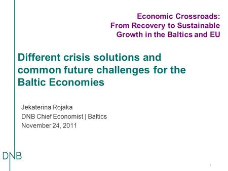 1 Different crisis solutions and common future challenges for the Baltic Economies Jekaterina Rojaka DNB Chief Economist | Baltics November 24, 2011 Economic.