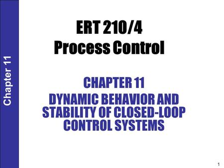Chapter 11 1 ERT 210/4 Process Control CHAPTER 11 DYNAMIC BEHAVIOR AND STABILITY OF CLOSED-LOOP CONTROL SYSTEMS.