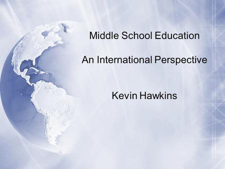 Middle School Education An International Perspective Kevin Hawkins.