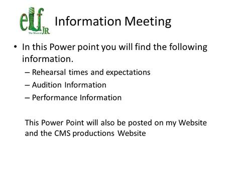 Information Meeting In this Power point you will find the following information. – Rehearsal times and expectations – Audition Information – Performance.