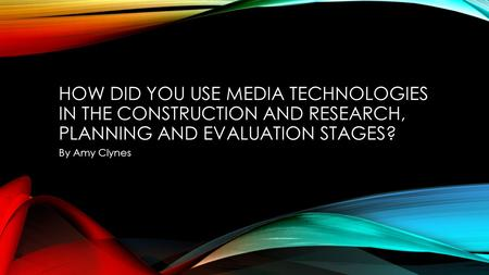 HOW DID YOU USE MEDIA TECHNOLOGIES IN THE CONSTRUCTION AND RESEARCH, PLANNING AND EVALUATION STAGES? By Amy Clynes.