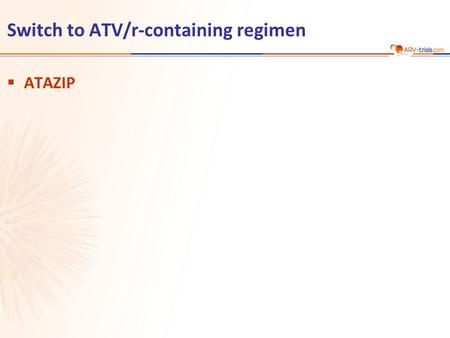 Switch to ATV/r-containing regimen  ATAZIP. Mallolas J, JAIDS 2009;51:29-36 ATAZIP ATAZIP Study: Switch LPV/r to ATV/r  Design  Endpoints –Primary: