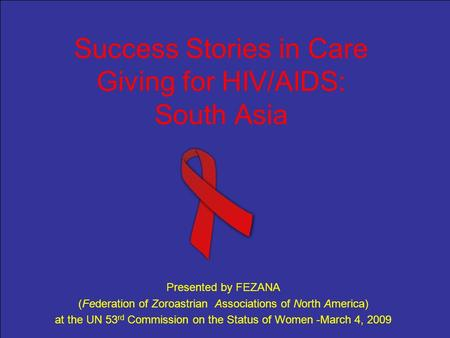 Success Stories in Care Giving for HIV/AIDS: South Asia Presented by FEZANA (Federation of Zoroastrian Associations of North America) at the UN 53 rd Commission.