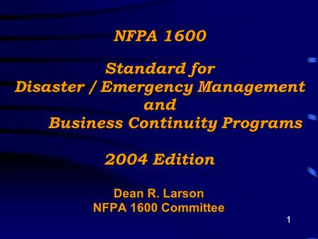 1 NFPA 1600 Standard for Disaster / Emergency Management and Business Continuity Programs 2004 Edition Dean R. Larson NFPA 1600 Committee.