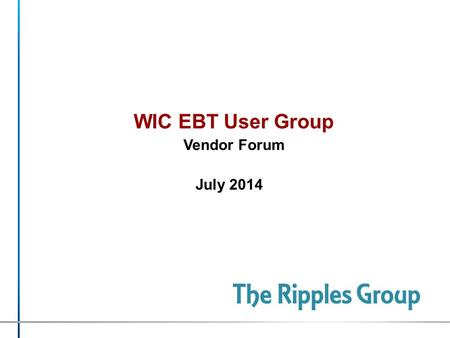 WIC EBT User Group Vendor Forum July 2014. The Ripples Group © 2014 CONFIDENTIAL & PROPRIETARY What is ? Based in Boston >>>> Serving the World. Founded.