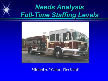 Needs Analysis Full-Time Staffing Levels Michael A. Walker, Fire Chief.