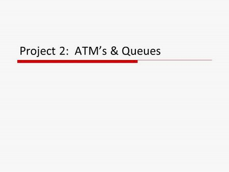 Project 2: ATM's & Queues. ATM's & Queues  Certain business situations require customers to wait in line for a service Examples:  Waiting to use an.