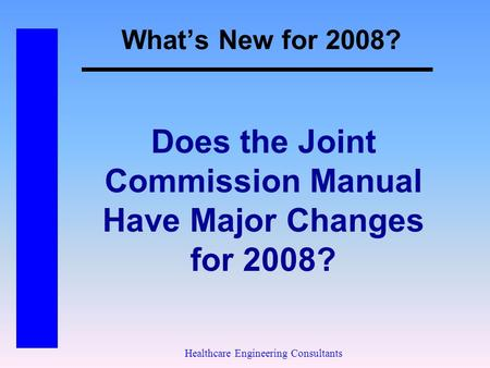 What's New for 2008? Healthcare Engineering Consultants Does the Joint Commission Manual Have Major Changes for 2008?