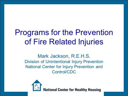 Programs for the Prevention of Fire Related Injuries Mark Jackson, R.E.H.S. Division of Unintentional Injury Prevention National Center for Injury Prevention.