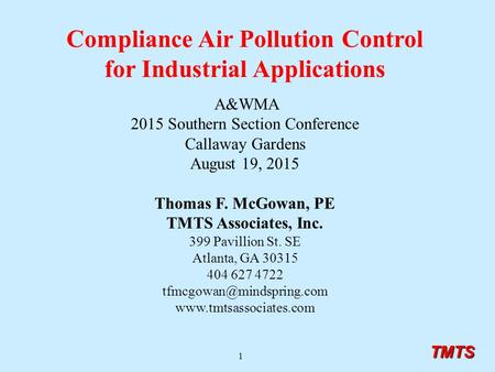 TMTS 1 Compliance Air Pollution Control for Industrial Applications A&WMA 2015 Southern Section Conference Callaway Gardens August 19, 2015 Thomas F. McGowan,