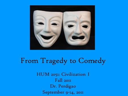 From Tragedy to Comedy HUM 2051: Civilization I Fall 2011 Dr. Perdigao September 9-14, 2011.