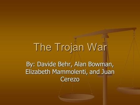 The Trojan War By: Davide Behr, Alan Bowman, Elizabeth Mammolenti, and Juan Cerezo.