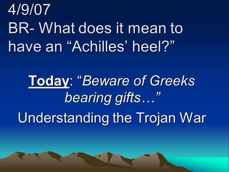 "4/9/07 BR- What does it mean to have an ""Achilles' heel?"" Today: ""Beware of Greeks bearing gifts…"" Understanding the Trojan War."