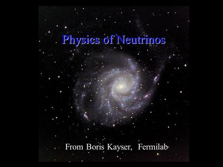 0 Physics of Neutrinos From Boris Kayser, Fermilab.