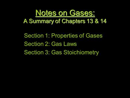 1 Notes on Gases: A Summary of Chapters 13 & 14 Section 1: Properties of Gases Section 2: Gas Laws Section 3: Gas Stoichiometry.