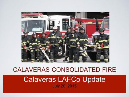 CALAVERAS CONSOLIDATED FIRE Calaveras LAFCo Update July 20, 2015.