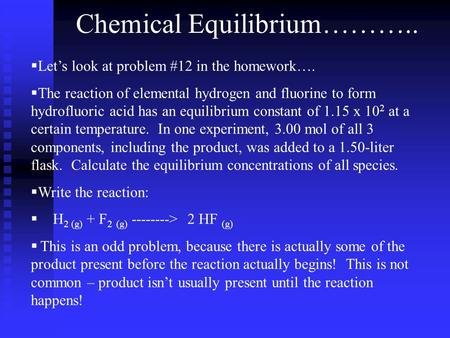 Chemical Equilibrium………..  Let's look at problem #12 in the homework….  The reaction of elemental hydrogen and fluorine to form hydrofluoric acid has.