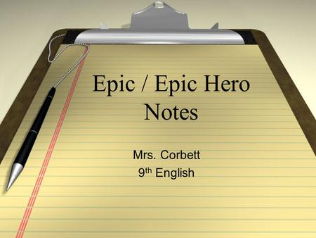Epic / Epic Hero Notes Mrs. Corbett 9 th English.
