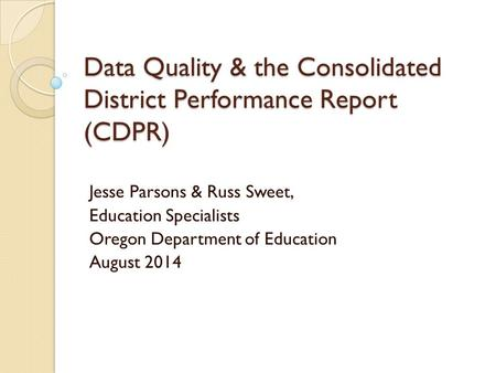 Data Quality & the Consolidated District Performance Report (CDPR) Jesse Parsons & Russ Sweet, Education Specialists Oregon Department of Education August.