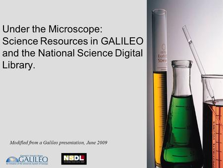 Under the Microscope: Science Resources in GALILEO and the National Science Digital Library. Modified from a Galileo presentation, June 2009.
