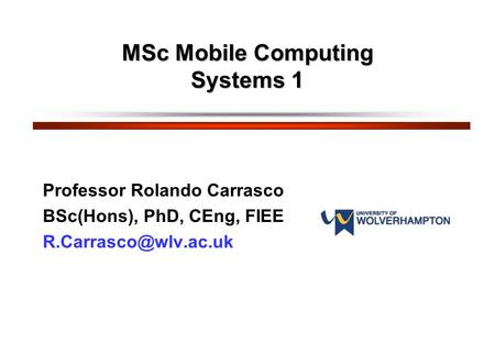 MSc <strong>Mobile</strong> Computing Systems 1 Professor Rolando Carrasco BSc(Hons), PhD, CEng, FIEE