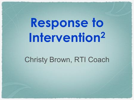 Response to Intervention 2 Christy Brown, RTI Coach.