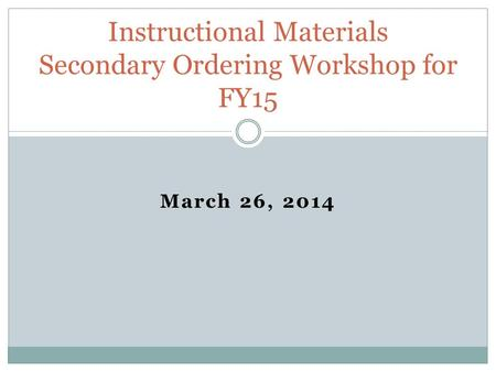 March 26, 2014 Instructional Materials Secondary Ordering Workshop for FY15.