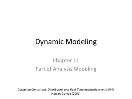 Dynamic Modeling Chapter 11 Part of Analysis Modeling Designing Concurrent, Distributed, and Real-Time Applications with UML Hassan Gomaa (2001)