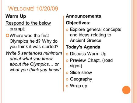 W ELCOME ! 10/20/09 Warm Up Respond to the below prompt: Where was the first Olympics held? Why do you think it was started? Write 5 sentences minimum.
