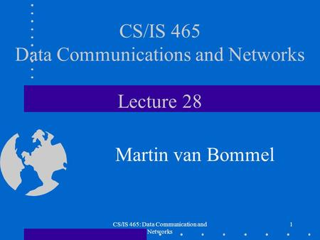 CS/IS 465: Data Communication and Networks 1 CS/IS 465 Data Communications and Networks Lecture 28 Martin van Bommel.