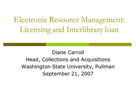 Electronic Resource Management: Licensing and Interlibrary loan Diane Carroll Head, Collections and Acquisitions Washington State University, Pullman September.