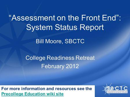"""Assessment on the Front End"": System Status Report Bill Moore, SBCTC College Readiness Retreat February 2012 For more information and resources see the."