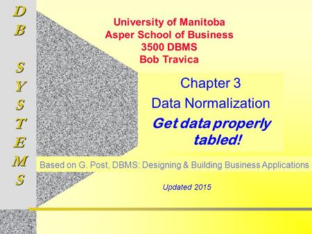 DBSYSTEMS Chapter 3 Data Normalization Get data properly tabled! Based on G. Post, DBMS: Designing & Building Business Applications University of Manitoba.