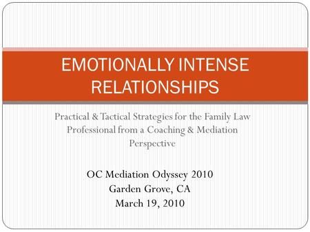 Practical & Tactical Strategies for the Family Law Professional from a Coaching & Mediation Perspective EMOTIONALLY INTENSE RELATIONSHIPS OC Mediation.